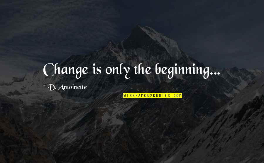 Antoinette's Quotes By D. Antoinette: Change is only the beginning...