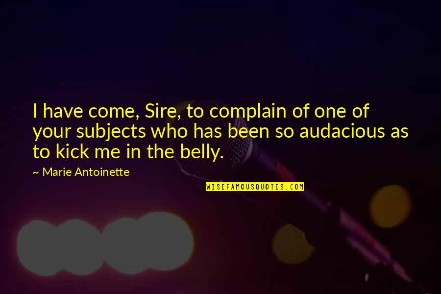 Antoinette's Quotes By Marie Antoinette: I have come, Sire, to complain of one