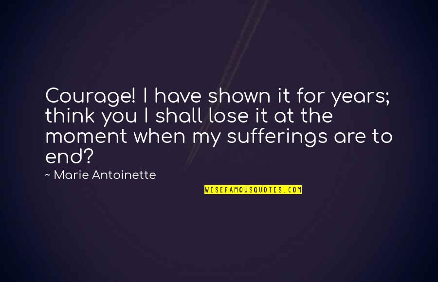Antoinette's Quotes By Marie Antoinette: Courage! I have shown it for years; think