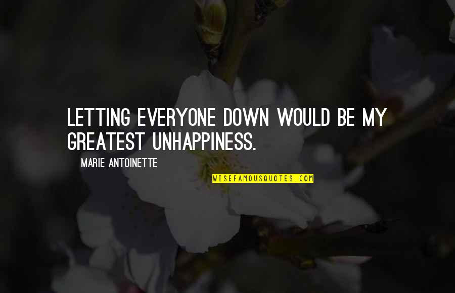 Antoinette's Quotes By Marie Antoinette: Letting everyone down would be my greatest unhappiness.