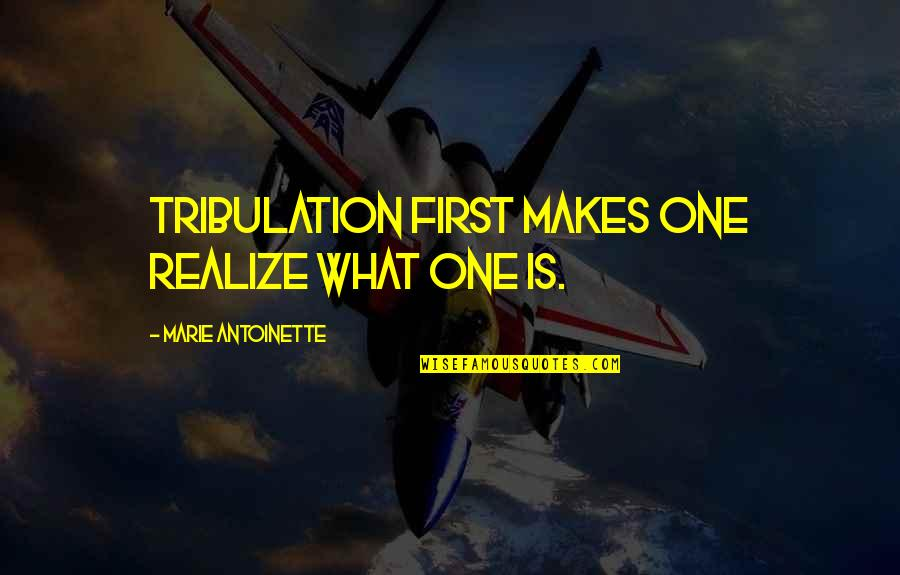 Antoinette's Quotes By Marie Antoinette: Tribulation first makes one realize what one is.