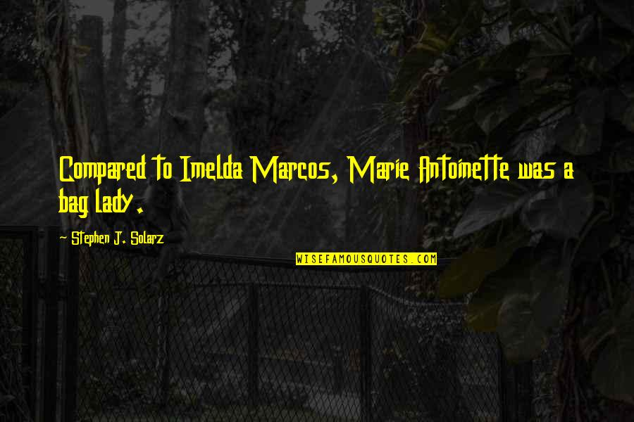 Antoinette's Quotes By Stephen J. Solarz: Compared to Imelda Marcos, Marie Antoinette was a