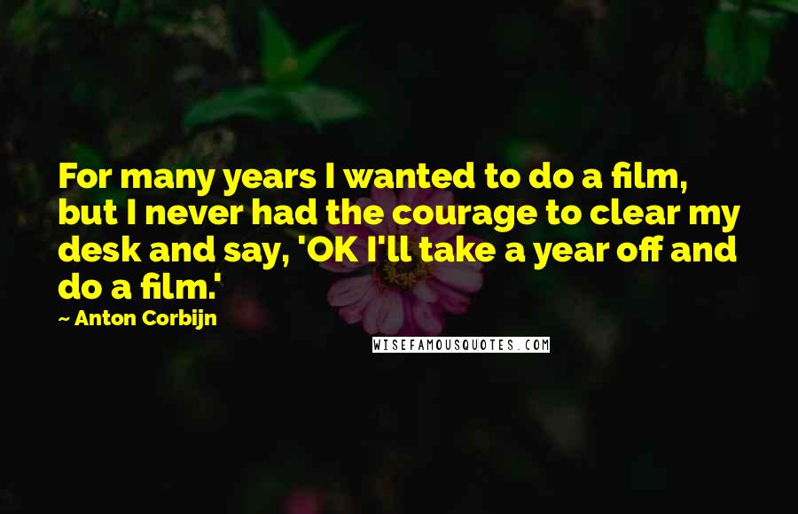 Anton Corbijn quotes: For many years I wanted to do a film, but I never had the courage to clear my desk and say, 'OK I'll take a year off and do a