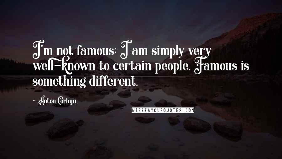 Anton Corbijn quotes: I'm not famous; I am simply very well-known to certain people. Famous is something different.