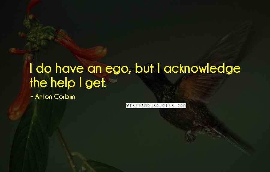 Anton Corbijn quotes: I do have an ego, but I acknowledge the help I get.