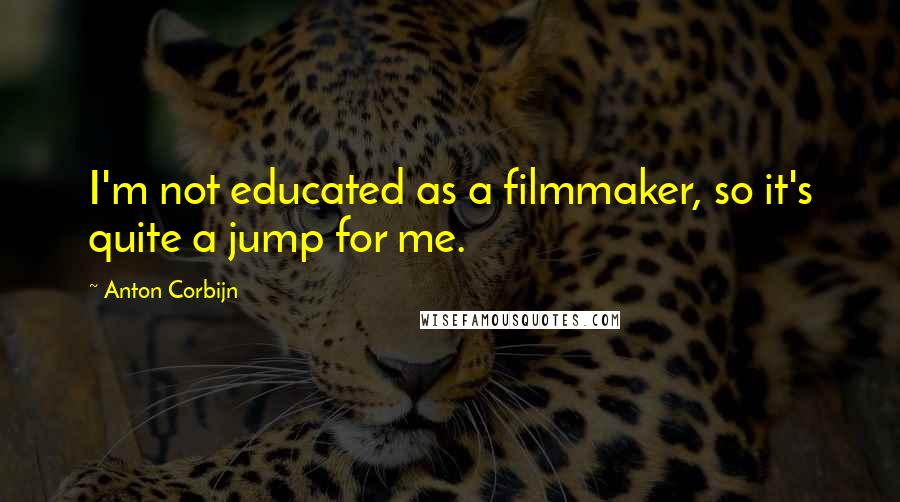 Anton Corbijn quotes: I'm not educated as a filmmaker, so it's quite a jump for me.