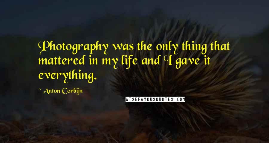 Anton Corbijn quotes: Photography was the only thing that mattered in my life and I gave it everything.