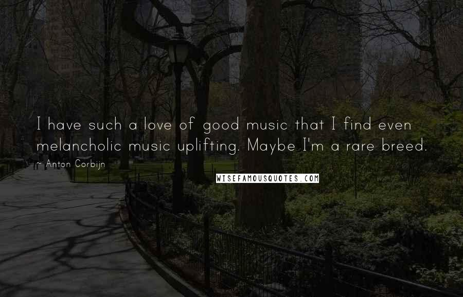 Anton Corbijn quotes: I have such a love of good music that I find even melancholic music uplifting. Maybe I'm a rare breed.