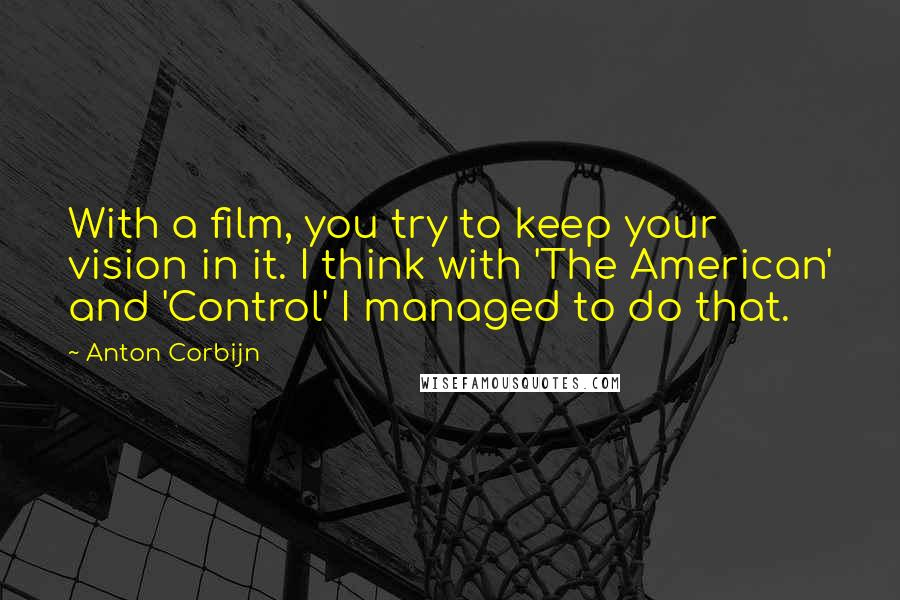 Anton Corbijn quotes: With a film, you try to keep your vision in it. I think with 'The American' and 'Control' I managed to do that.
