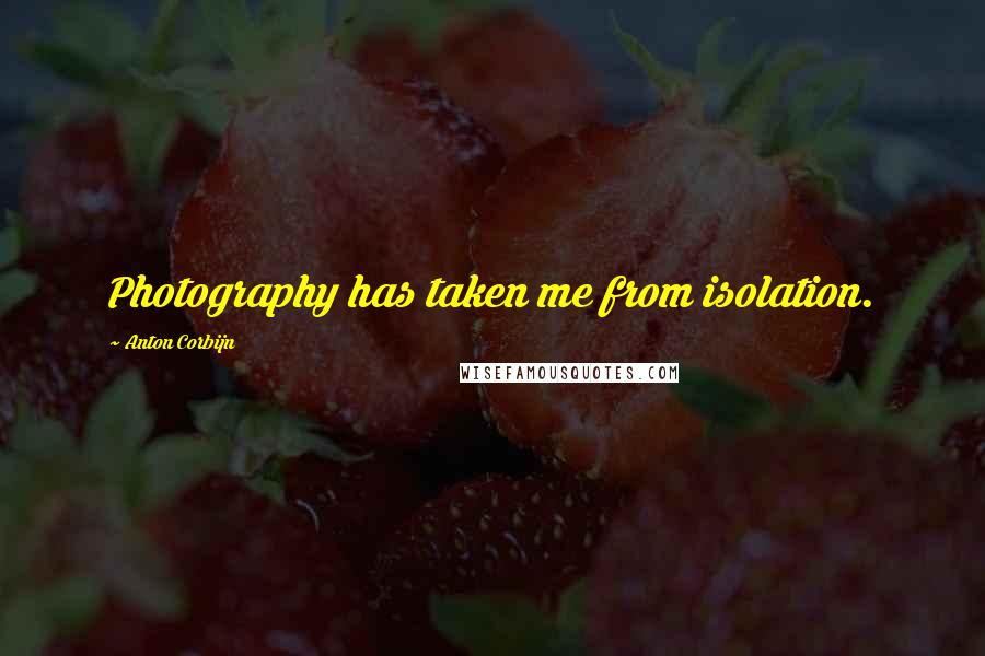 Anton Corbijn quotes: Photography has taken me from isolation.