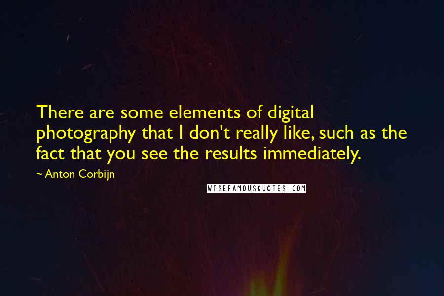 Anton Corbijn quotes: There are some elements of digital photography that I don't really like, such as the fact that you see the results immediately.