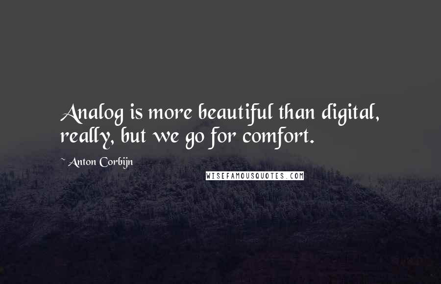 Anton Corbijn quotes: Analog is more beautiful than digital, really, but we go for comfort.