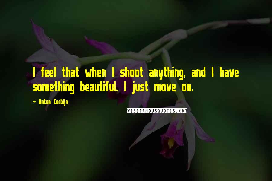 Anton Corbijn quotes: I feel that when I shoot anything, and I have something beautiful, I just move on.