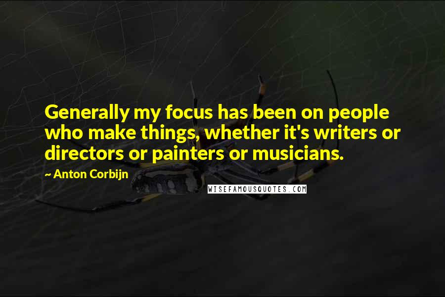 Anton Corbijn quotes: Generally my focus has been on people who make things, whether it's writers or directors or painters or musicians.