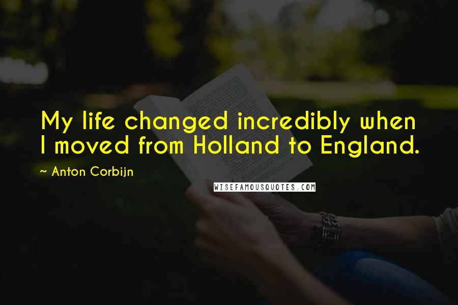 Anton Corbijn quotes: My life changed incredibly when I moved from Holland to England.