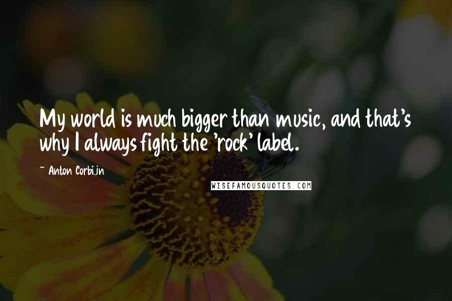 Anton Corbijn quotes: My world is much bigger than music, and that's why I always fight the 'rock' label.