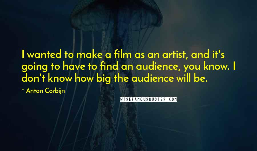 Anton Corbijn quotes: I wanted to make a film as an artist, and it's going to have to find an audience, you know. I don't know how big the audience will be.