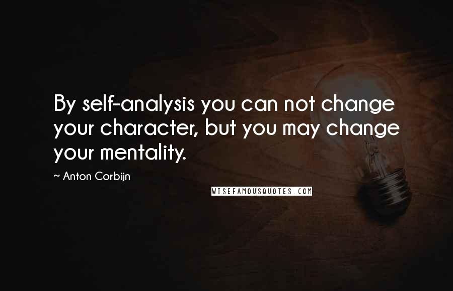 Anton Corbijn quotes: By self-analysis you can not change your character, but you may change your mentality.