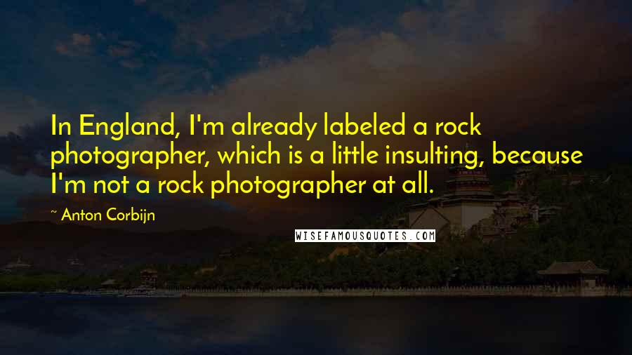 Anton Corbijn quotes: In England, I'm already labeled a rock photographer, which is a little insulting, because I'm not a rock photographer at all.
