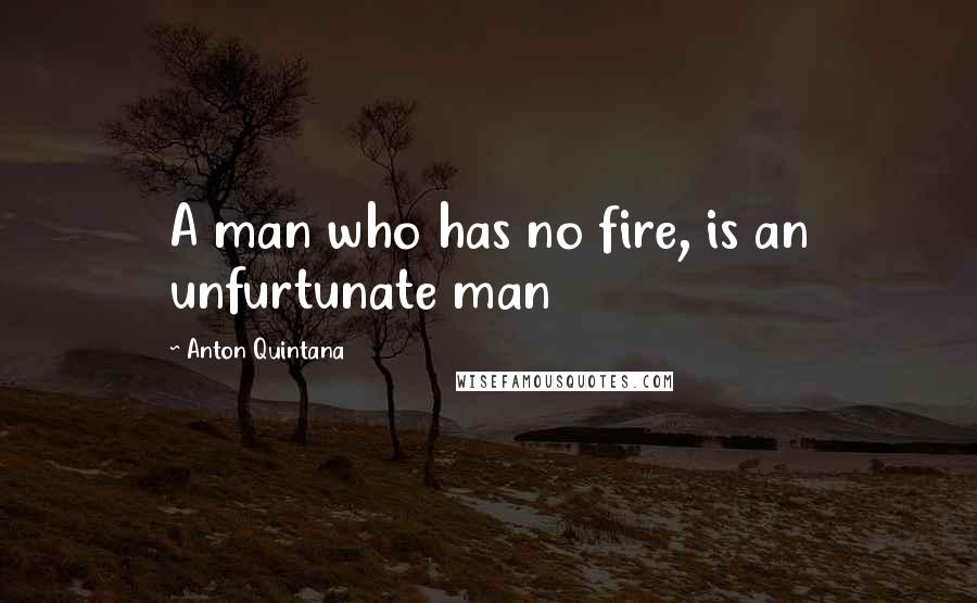 Anton Quintana quotes: A man who has no fire, is an unfurtunate man