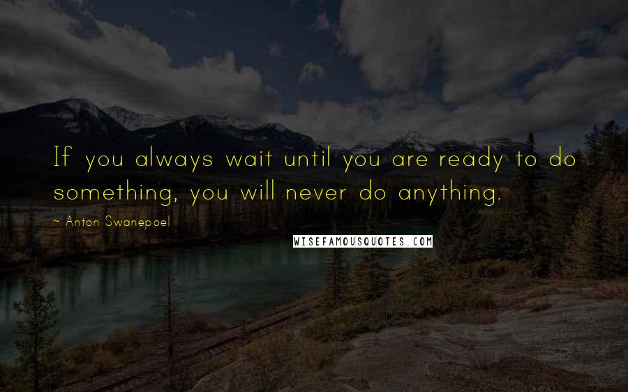 Anton Swanepoel quotes: If you always wait until you are ready to do something, you will never do anything.