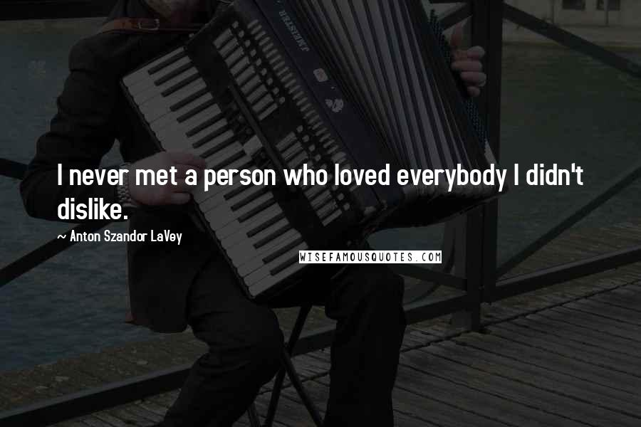 Anton Szandor LaVey quotes: I never met a person who loved everybody I didn't dislike.