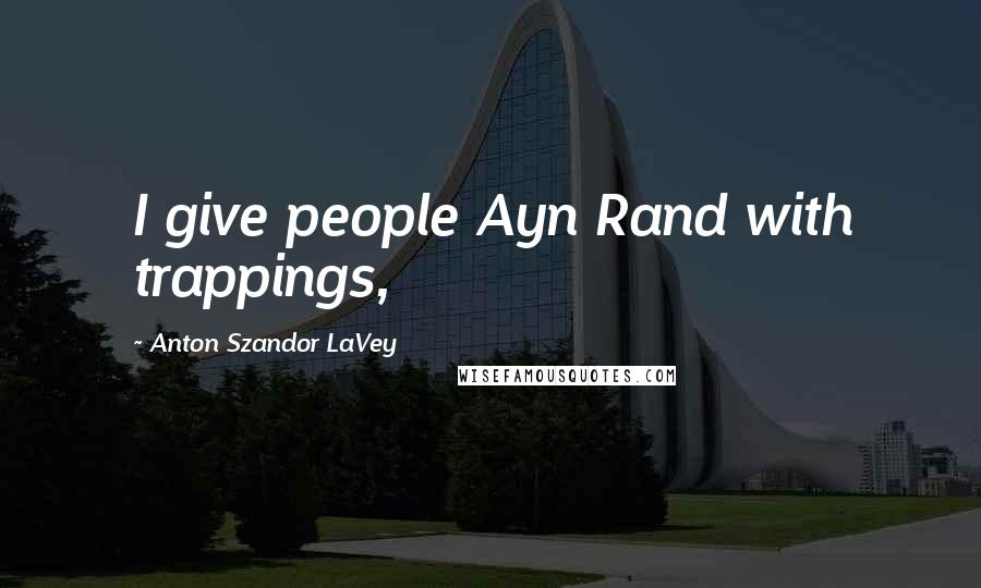Anton Szandor LaVey quotes: I give people Ayn Rand with trappings,