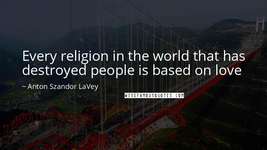 Anton Szandor LaVey quotes: Every religion in the world that has destroyed people is based on love