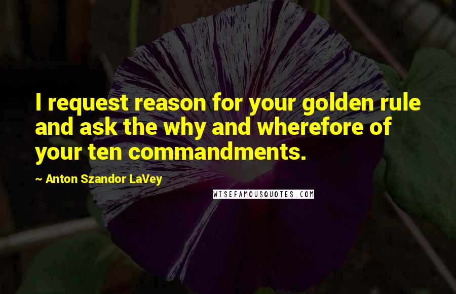 Anton Szandor LaVey quotes: I request reason for your golden rule and ask the why and wherefore of your ten commandments.
