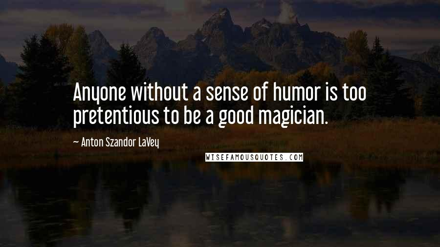 Anton Szandor LaVey quotes: Anyone without a sense of humor is too pretentious to be a good magician.