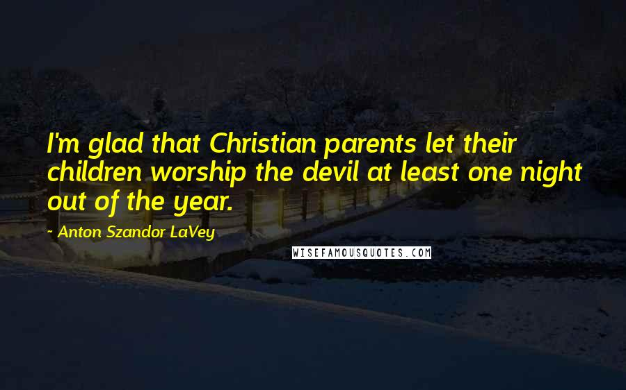 Anton Szandor LaVey quotes: I'm glad that Christian parents let their children worship the devil at least one night out of the year.