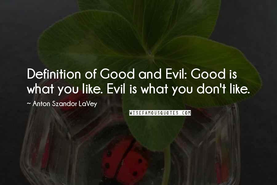 Anton Szandor LaVey quotes: Definition of Good and Evil: Good is what you like. Evil is what you don't like.