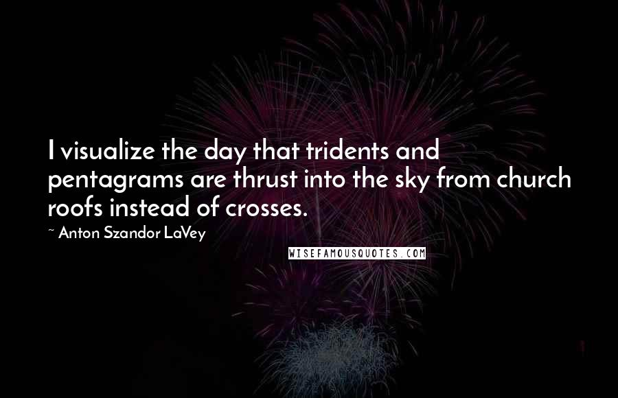Anton Szandor LaVey quotes: I visualize the day that tridents and pentagrams are thrust into the sky from church roofs instead of crosses.
