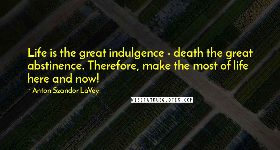 Anton Szandor LaVey quotes: Life is the great indulgence - death the great abstinence. Therefore, make the most of life here and now!