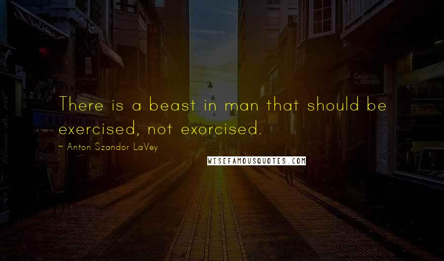 Anton Szandor LaVey quotes: There is a beast in man that should be exercised, not exorcised.