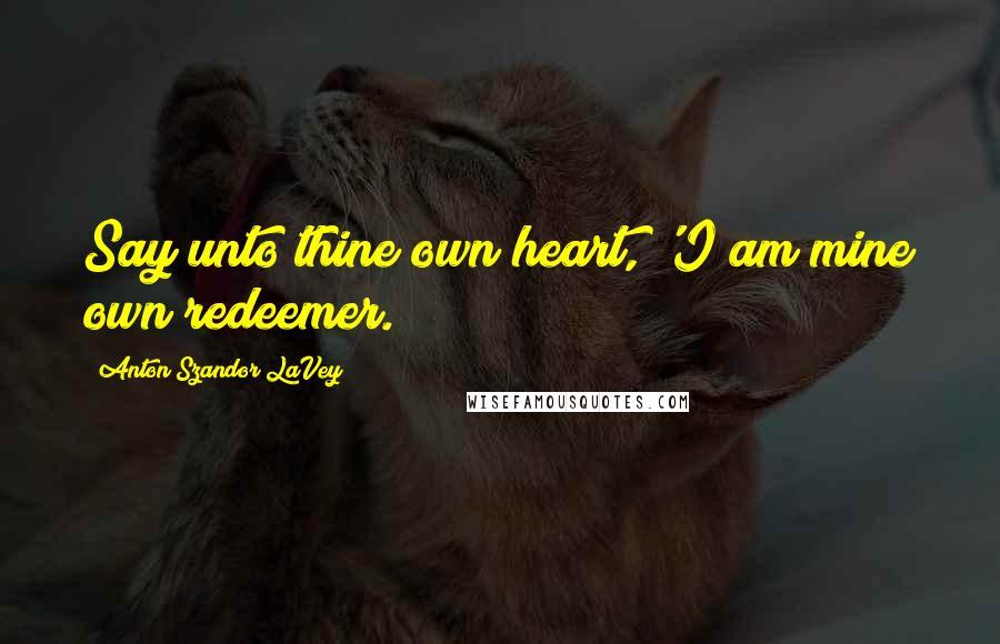 Anton Szandor LaVey quotes: Say unto thine own heart, 'I am mine own redeemer.