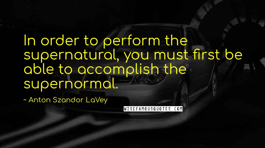 Anton Szandor LaVey quotes: In order to perform the supernatural, you must first be able to accomplish the supernormal.