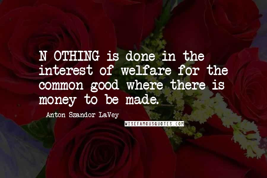 Anton Szandor LaVey quotes: N OTHING is done in the interest of welfare for the common good where there is money to be made.