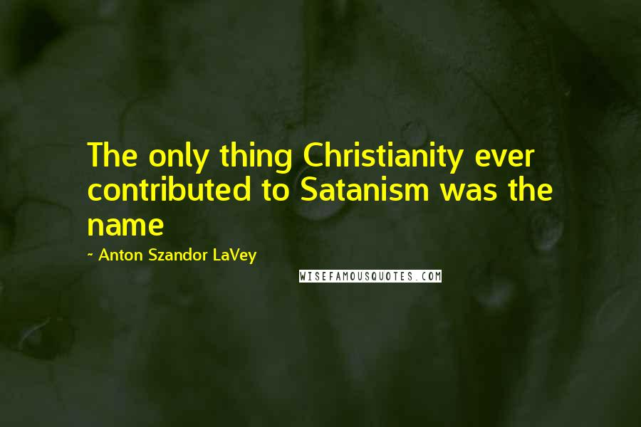 Anton Szandor LaVey quotes: The only thing Christianity ever contributed to Satanism was the name