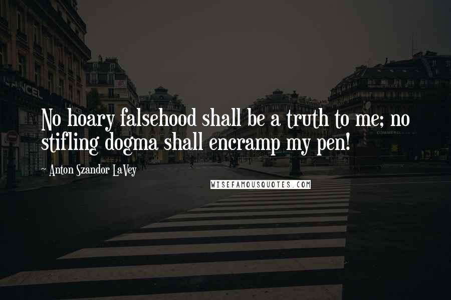 Anton Szandor LaVey quotes: No hoary falsehood shall be a truth to me; no stifling dogma shall encramp my pen!