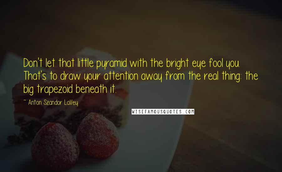 Anton Szandor LaVey quotes: Don't let that little pyramid with the bright eye fool you. That's to draw your attention away from the real thing: the big trapezoid beneath it.