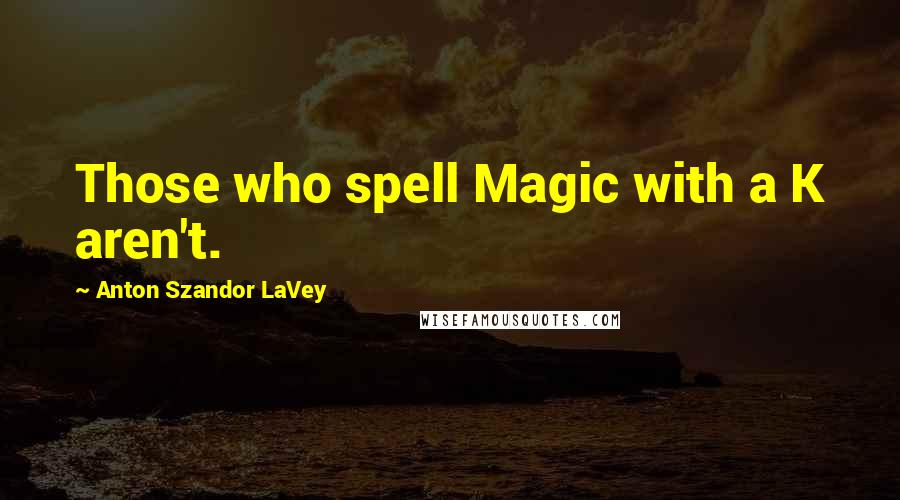 Anton Szandor LaVey quotes: Those who spell Magic with a K aren't.