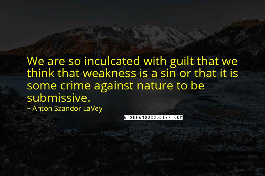 Anton Szandor LaVey quotes: We are so inculcated with guilt that we think that weakness is a sin or that it is some crime against nature to be submissive.