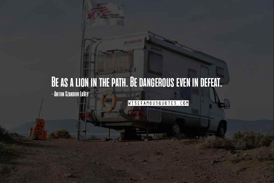 Anton Szandor LaVey quotes: Be as a lion in the path. Be dangerous even in defeat.