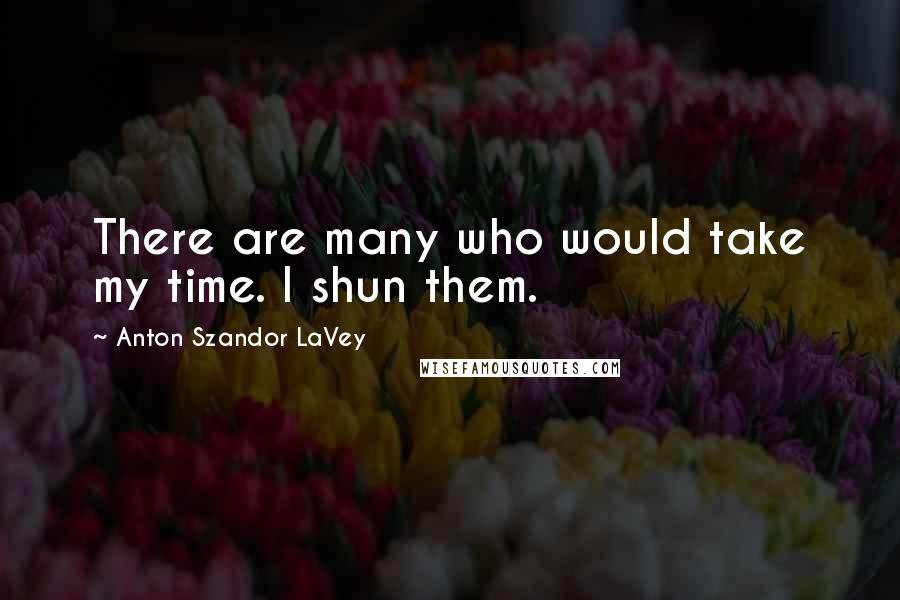 Anton Szandor LaVey quotes: There are many who would take my time. I shun them.