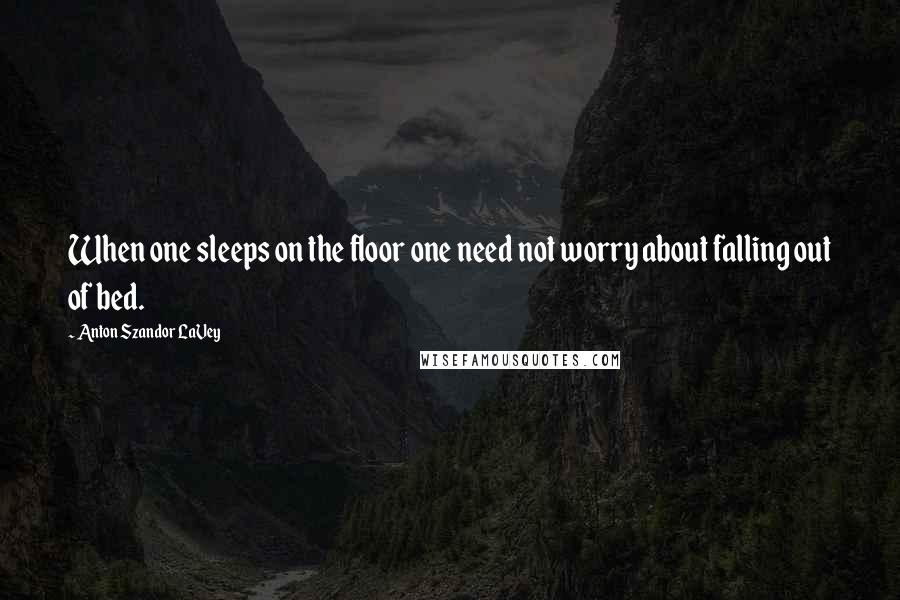 Anton Szandor LaVey quotes: When one sleeps on the floor one need not worry about falling out of bed.