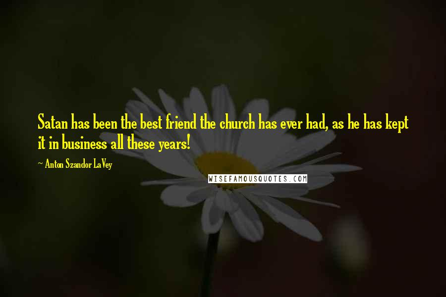 Anton Szandor LaVey quotes: Satan has been the best friend the church has ever had, as he has kept it in business all these years!
