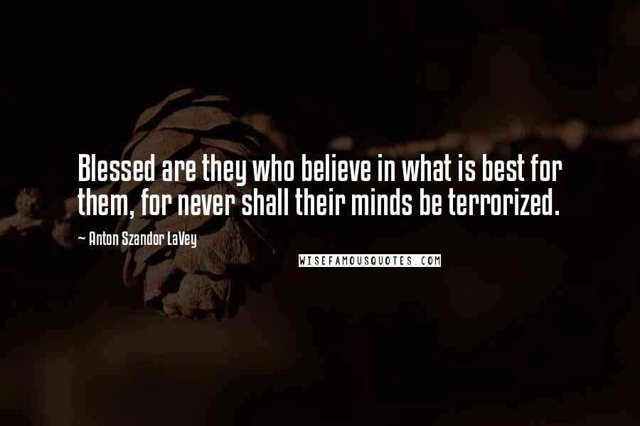 Anton Szandor LaVey quotes: Blessed are they who believe in what is best for them, for never shall their minds be terrorized.