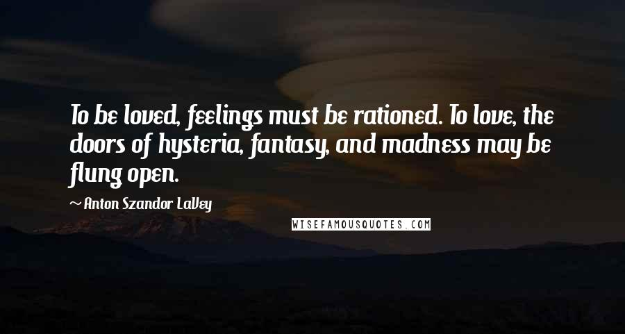 Anton Szandor LaVey quotes: To be loved, feelings must be rationed. To love, the doors of hysteria, fantasy, and madness may be flung open.