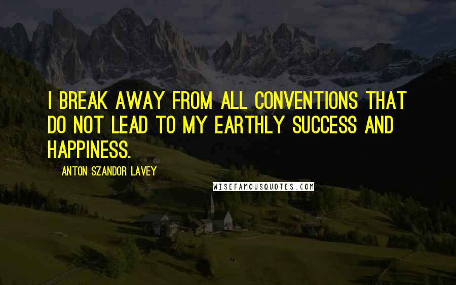 Anton Szandor LaVey quotes: I break away from all conventions that do not lead to my earthly success and happiness.